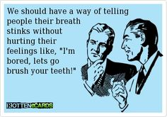 Findiing a nicer way to tell someone their breath stinks....