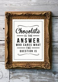 Amen!  Chocolate is the answer...who cares what the question is @ http://www.etsy.com/listing/92456238/retro-inspirational-quote-giclee-art?ref=sr_gallery_37&sref=&ga_search_submit=&ga_search_query=quote&ga_view_type=gallery&ga_ship_to=US&ga_page=2&ga_search_type=all&ga_facet=