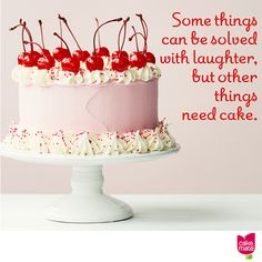 Some things can be solved with laughter, but other things need cake.