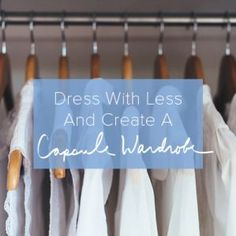Dress with Less and Create Your Capsule Wardrobe - Be More with Less