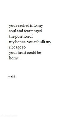 you reached into my soul and rearranged the position of my bones, you rebuilt my ribcage so your heart could be home