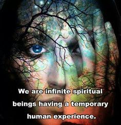 We are infinite spiritual beings having a temporary human experience.