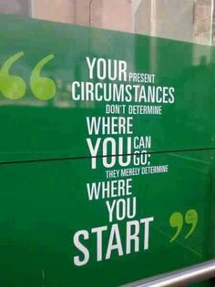 Your present circumstances don't determine where you can go, they merely determine where you start.