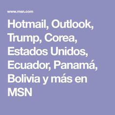 Hotmail, Outlook, Trump, Corea, Estados Unidos, Ecuador, Panamá, Bolivia y más en MSN