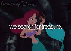 "Because of Disney ""We search for treasure."" FROM: http://media-cache-ec0.pinimg.com/originals/28/05/af/2805afefbf9ad4b4a8a0f35511043adf.jpg"
