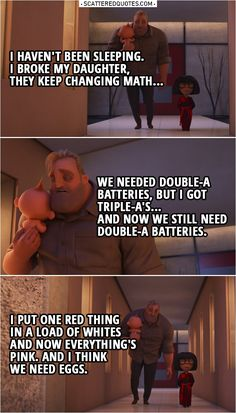 Edna Mode: You look ghastly, Robert. Bob Parr: I haven't been sleeping. I broke my daughter, they keep changing math… we needed double-A batteries, but I got triple-A's… and now we still need double-A batteries. I put one red thing. Funny Disney Jokes, Disney Movie Quotes, Disney Memes, Disney Films, Disney Pixar, Walt Disney, Stupid Funny Memes, Funny Texts, Edna Incredibles
