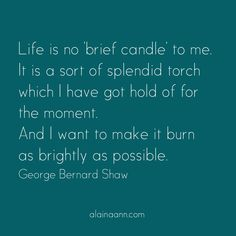 Life is no 'brief candle' to me. It is a sort of splendid torch which I have got hold of for the moment. And I want to make it burn as brightly as possible. George Bernard Shaw