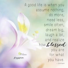 A good life is when you assume nothing, do more, need less, smile ...
