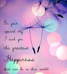 """""""On your special day, I wish you the greatest happiness that can be in this world"""""""