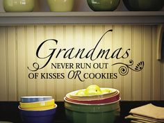 This quote is saying that grandmas never run out of cookies or kisses. I chose this because my grandma certainly never runs out of cookies. Whenever I go over there she has just baked a fresh batch of cookies or some other kind of food. She also never runs out of kisses. I can always go to her and she's waiting there with open arms. This is another example of what I should be when I become a grandma, to never run out of cookies and always have an open heart!