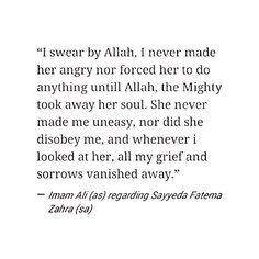 """""""I swear by Allah, I never made her angry nor forced her to do anything until Allah, the Mighty, took away her soul. She never make me uneasy, nor did she disobey me, and whenever I looked at her, all my grief and sorrow vanished away."""" -Imam Ali (AS) regarding Sayyida Fatima al-Zahraa (AS). Ya Fatima, Ya Ali... This quote makes my heart leap... :("""