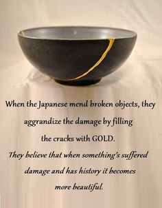 When the Japanese mend broken objects, they aggrandize the damage by filling the cracks with GOLD. They believe that when something's suffered damage and has history it becomes more beautiful. Wisdom Quotes, Words Quotes, Quotes To Live By, Me Quotes, Qoutes, Change Quotes, Great Quotes, Daily Quotes, Inspirational Quotes