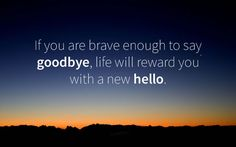if you are brave enough to say goodbye life will reward you a new hello