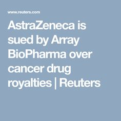 AstraZeneca is sued by Array BioPharma over cancer drug royalties | Reuters