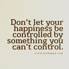"""Don't let your happiness be controlled by something you can't control."""