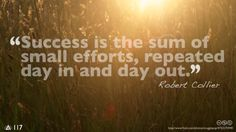 Success is the sum of small efforts, repeated day in and day out.— Robert Collier