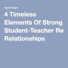 4 Timeless Elements Of Strong Student-Teacher Relationships