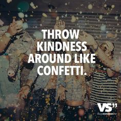 Throw kindness around like confetti. - VISUAL STATEMENTS®