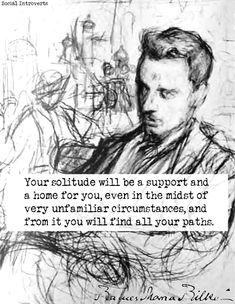 """""""Ihre Einsamkeit wird Ihnen auch inmitten sehr fremder Verhältnisse Halt und Heimat sein, und aus ihr heraus werden Sie alle Wege finden."""" - Rainer Maria Rilke."""
