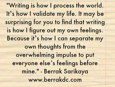 """Writing is how I process the world. It's how I validate my life."""