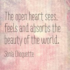 the open heart sees, feels and absorbs the beauty of the world ...