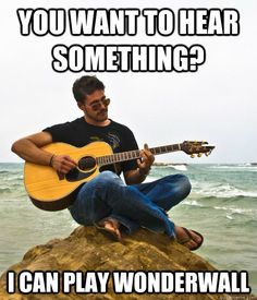 You want to hear something? ... I can play Wonderwall - Douchebag Guitarist