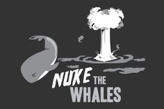 "Nuke the Whales?: ""Gotta nuke something!"""