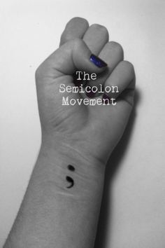 "The semicolon is used when a sentence could have ended, but didn't"" If you have ever self harmed, been depressed, or attempted suicide, you  might want to be part of The Semicolon Movement. It helps serve a a reminder that your sentence doesn't have to end, and you don't have to end it."
