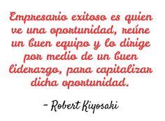 Empresario exitoso es quien ve una oportunidad, reúne un buen equipo y lo dirige por medio de un buen liderazgo, para capitalizar dicha oportunidad. Robert Kiyosaki #Frases