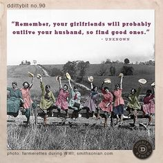 """ddittybit no. 90:  """"Remember, your girlfriends will probably outlive your husband, so find good ones."""" - UNKNOWN"""