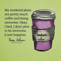 ✓ My weekend plans are pretty much Coffee and being Awesome. Okay, I lied. I don't plan to be Awesome, it just happens ;)