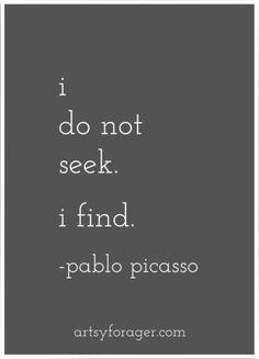 I do not seek. I find. ~ Pablo Picasso