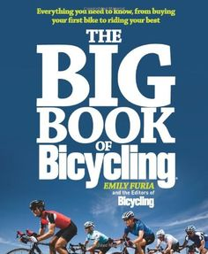 Awesome The Big Book of Bicycling: Everything You Need to Everything You Need to Know, From Buying Your First Bike to Riding Your Best
