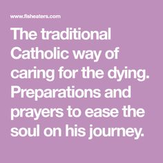 The traditional Catholic way of caring for the dying. Preparations and prayers to ease the soul on his journey. Catholic Funeral, Inner Peace, Prayers, Spirituality, Faith, Traditional, Journey, Big, Happy