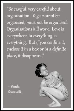 """Yoga quote by Vanda Scaravelli: """"Be careful, very careful about organisation. Yoga cannot be organised, must not be organised. Organisations kill work. Love is everywhere, in everything, is everything. But if you confine it, enclose it in a box or in a definite place, it disappears."""" .... #Scaravelliinspiredyoga #YogaQuoteoftheday #Inspiration #LifeQuoteoftheday #Yogalife #Yogaeverydamday #yogaasana #om #namaste #scaravelliyoga"""