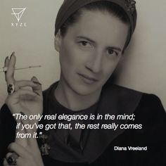 """The only real elegance is in the mind; if you've got that, the rest really come from it."" Diana Vreeland  #DianaVreeland #quote #inspiration #inspirational #fashion #elegance #mind #moda #history #quotes #style #xyzefashion"