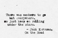 there was nowhere to go but everywhere, so just keep rolling under the stars