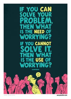If you CAN solve your problem, then what is the need of worrying?     If you CANNOT solve it, then what is the use of worrying?