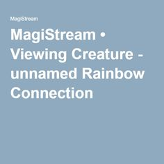 MagiStream • Viewing Creature - unnamed Rainbow Connection