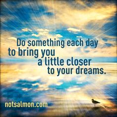 Do something each day to bring you a little closer to your dreams.