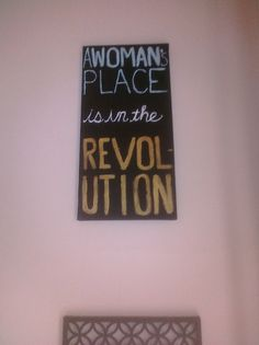 A woman's place is in the revolution.