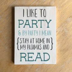 Oh you party animal, you! Grab a good book and snuggle into your pajamas and party with this whimsical wood sign nearby. From fiction to fantasy...sci-fi to satire...book lovers will agree that this hand painted wall art will bring a little reading humor to any space. This cozy home decor piece would be the perfect gift for the bibliophile in your life!  SPECIFICATIONS:  * The sign measures approximately: 7.25x10 and is completely hand painted, distressed, and waxed. * The background color…