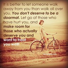 Let go of those who have hurt you, and make room for those who actually deserve you and want to treat you well!