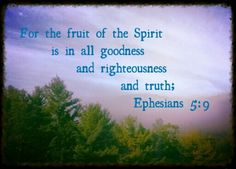 (For the fruit of the Spirit is in all goodness and righteousness and truth;) Eph 5:9