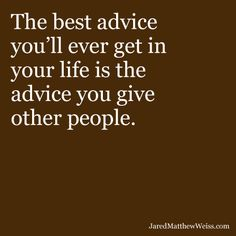 The best advice you'll ever get in your life is the advice you give other people.