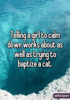 """Telling a girl to calm down works about as well as trying to baptize a cat."""