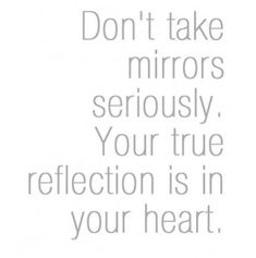 Don't take mirrors seriously. Your true reflection is in your heart.