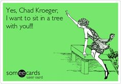 Yes, Chad Kroeger, I want to sit in a tree with you!!! Nickelback ecards and memes