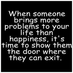 When someone brings more problems to your life than happiness it's time to show them the door where they can exit.