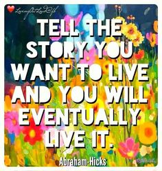 Tell the story you want to live and you will eventually live it. -Abraham Hicks | pinned and loved by www.intuitivekb.com